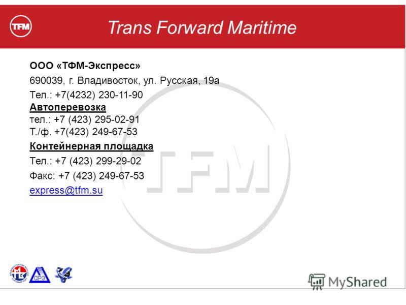 Trans Forward Maritime ООО «ТФМ-Экспресс» 690039, г. Владивосток, ул. Русская, 19а Тел.: +7(4232) 230-11-90 Автоперевозка тел.: +7 (423) 295-02-91 T./ф. +7(423) 249-67-53 Контейнерная площадка Тел.: +7 (423) 299-29-02 Факс: +7 (423) 249-67-53 express