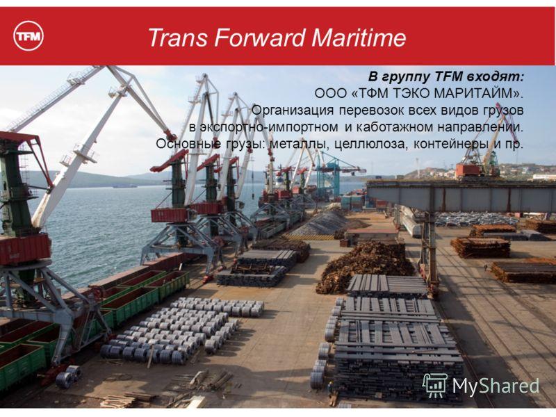 В группу TFM входят: ООО «ТФМ ТЭКО МАРИТАЙМ». Организация перевозок всех видов грузов в экспортно-импортном и каботажном направлении. Основные грузы: металлы, целлюлоза, контейнеры и пр.