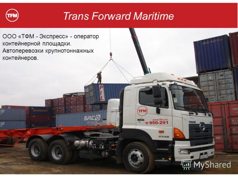 Trans Forward Maritime ООО «ТФМ - Экспресс» - оператор контейнерной площадки. Автоперевозки крупнотоннажных контейнеров.