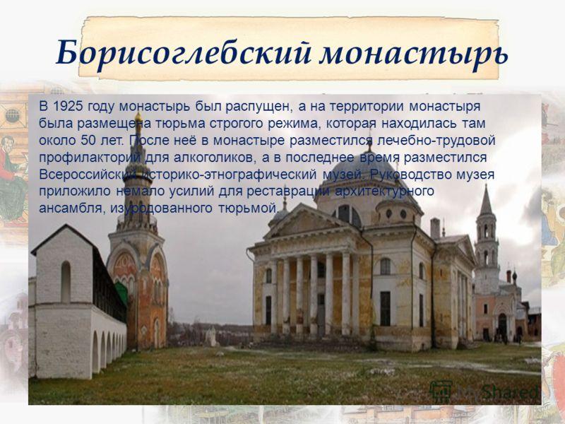 Борисоглебский монастырь В 1925 году монастырь был распущен, а на территории монастыря была размещена тюрьма строгого режима, которая находилась там около 50 лет. После неё в монастыре разместился лечебно-трудовой профилакторий для алкоголиков, а в п