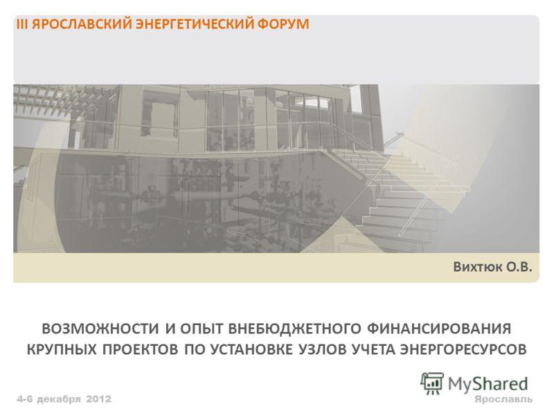 ВОЗМОЖНОСТИ И ОПЫТ ВНЕБЮДЖЕТНОГО ФИНАНСИРОВАНИЯ КРУПНЫХ ПРОЕКТОВ ПО УСТАНОВКЕ УЗЛОВ УЧЕТА ЭНЕРГОРЕСУРСОВ 4-6 декабря 2012 III ЯРОСЛАВСКИЙ ЭНЕРГЕТИЧЕСКИЙ ФОРУМ Ярославль Вихтюк О.В.