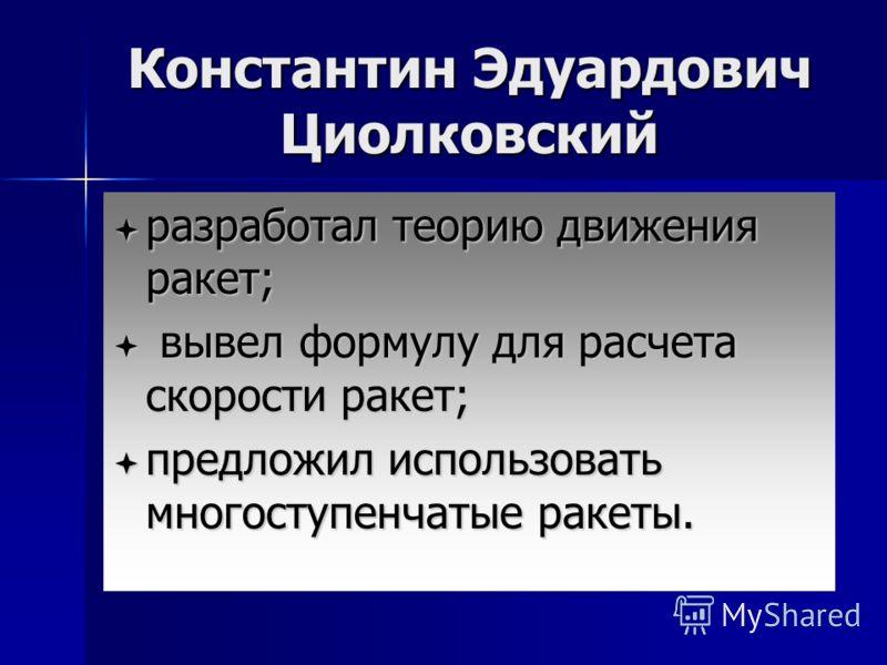 Константин Эдуардович Циолковский разработал теорию движения ракет; в вывел формулу для расчета скорости ракет; предложил использовать многоступенчатые ракеты.