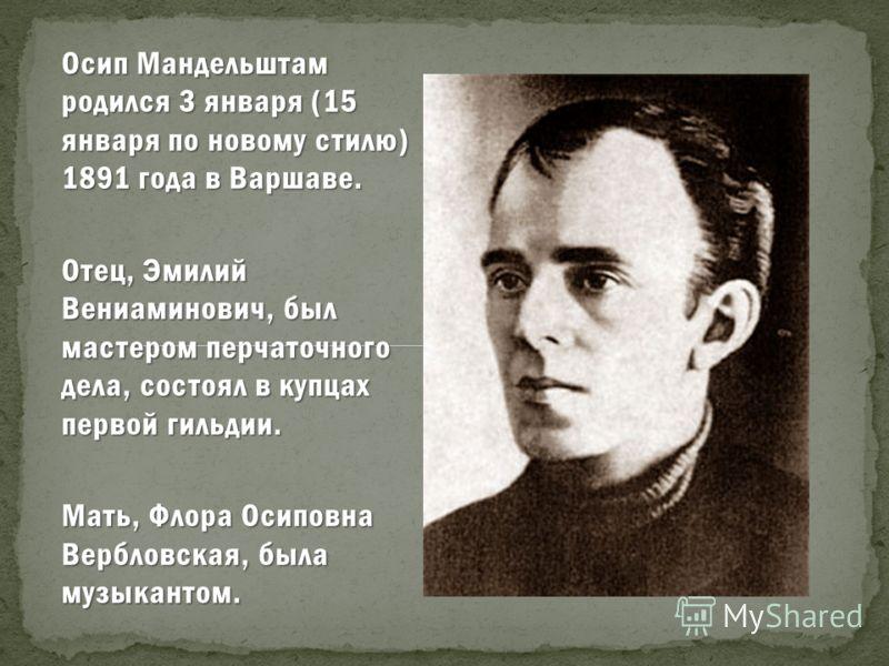 Осип Мандельштам родился 3 января (15 января по новому стилю) 1891 года в Варшаве. Отец, Эмилий Вениаминович, был мастером перчаточного дела, состоял в купцах первой гильдии. Мать, Флора Осиповна Вербловская, была музыкантом.