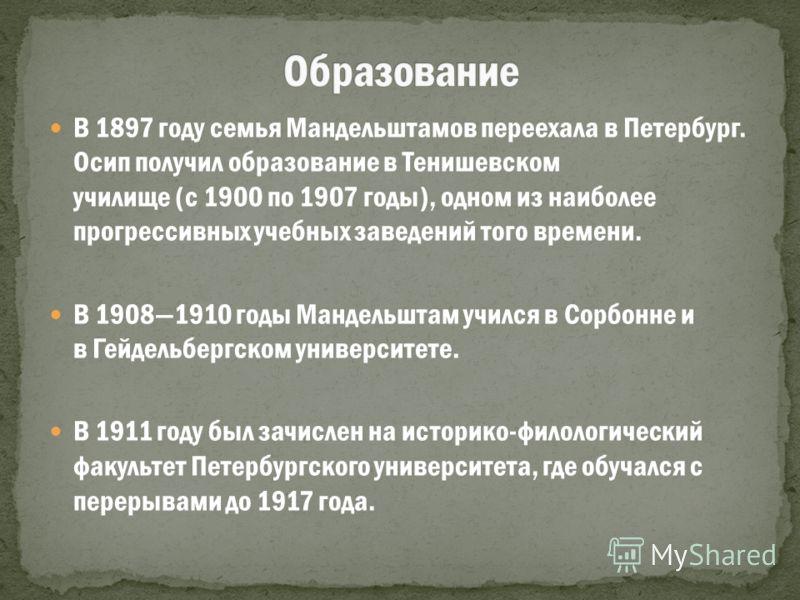 В 1897 году семья Мандельштамов переехала в Петербург. Осип получил образование в Тенишевском училище (с 1900 по 1907 годы), одном из наиболее прогрессивных учебных заведений того времени. В 19081910 годы Мандельштам учился в Сорбонне и в Гейдельберг