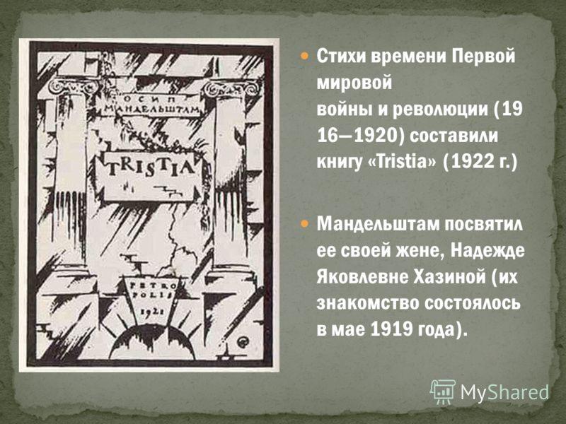 Стихи времени Первой мировой войны и революции (19 161920) составили книгу «Tristia» (1922 г.) Мандельштам посвятил ее своей жене, Надежде Яковлевне Хазиной (их знакомство состоялось в мае 1919 года).