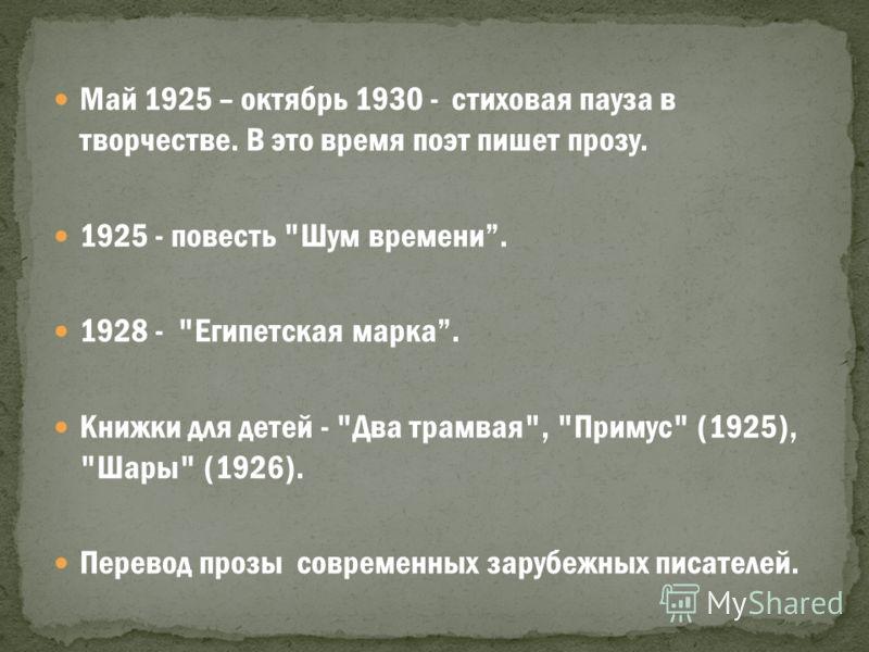 Май 1925 – октябрь 1930 - стиховая пауза в творчестве. В это время поэт пишет прозу. 1925 - повесть