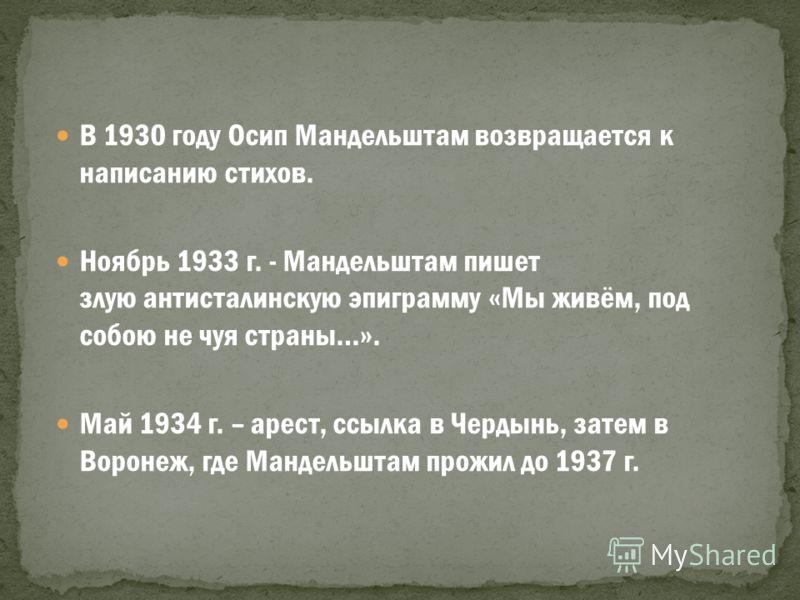 В 1930 году Осип Мандельштам возвращается к написанию стихов. Ноябрь 1933 г. - Мандельштам пишет злую антисталинскую эпиграмму «Мы живём, под собою не чуя страны…». Май 1934 г. – арест, ссылка в Чердынь, затем в Воронеж, где Мандельштам прожил до 193