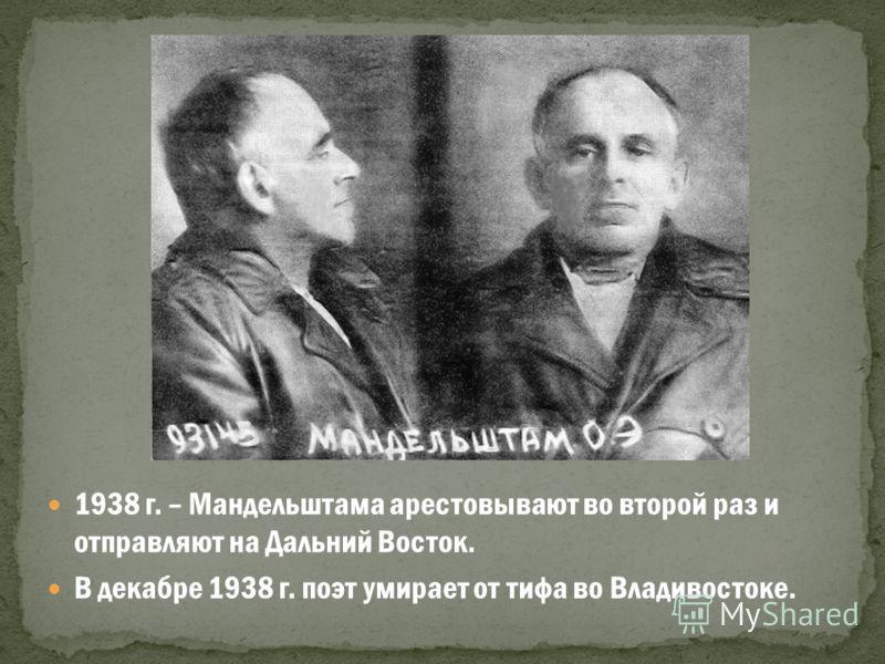 1938 г. – Мандельштама арестовывают во второй раз и отправляют на Дальний Восток. В декабре 1938 г. поэт умирает от тифа во Владивостоке.