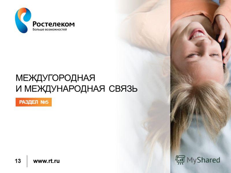 www.rt.ru МЕЖДУГОРОДНАЯ И МЕЖДУНАРОДНАЯ СВЯЗЬ РАЗДЕЛ 5 13