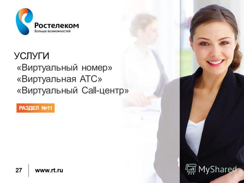 www.rt.ru УСЛУГИ «Виртуальный номер» «Виртуальная АТС» «Виртуальный Call-центр» РАЗДЕЛ 11 27