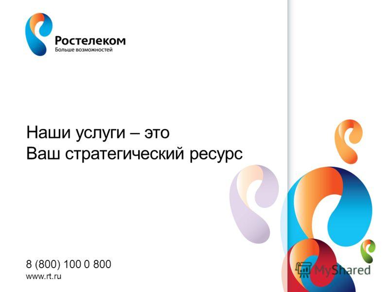 www.rt.ru Наши услуги – это Ваш стратегический ресурс 8 (800) 100 0 800 www.rt.ru