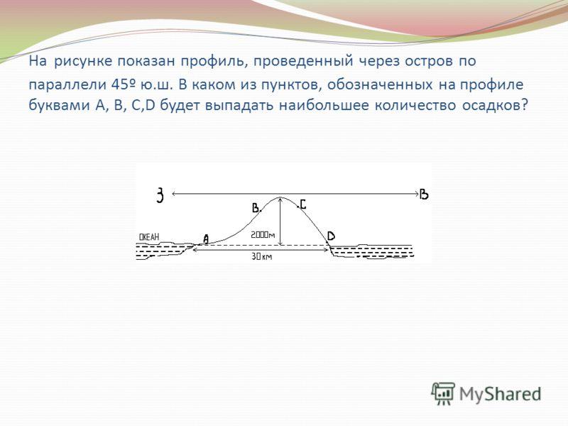 На рисунке показан профиль, проведенный через остров по параллели 45º ю.ш. В каком из пунктов, обозначенных на профиле буквами А, В, С,D будет выпадать наибольшее количество осадков?