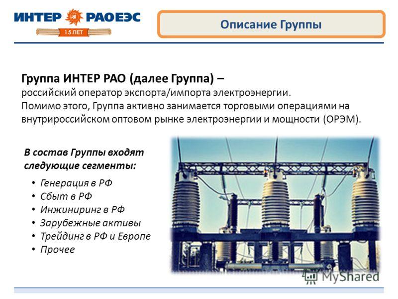 Описание Группы Группа ИНТЕР РАО (далее Группа) – российский оператор экспорта/импорта электроэнергии. Помимо этого, Группа активно занимается торговыми операциями на внутрироссийском оптовом рынке электроэнергии и мощности (ОРЭМ). В состав Группы вх