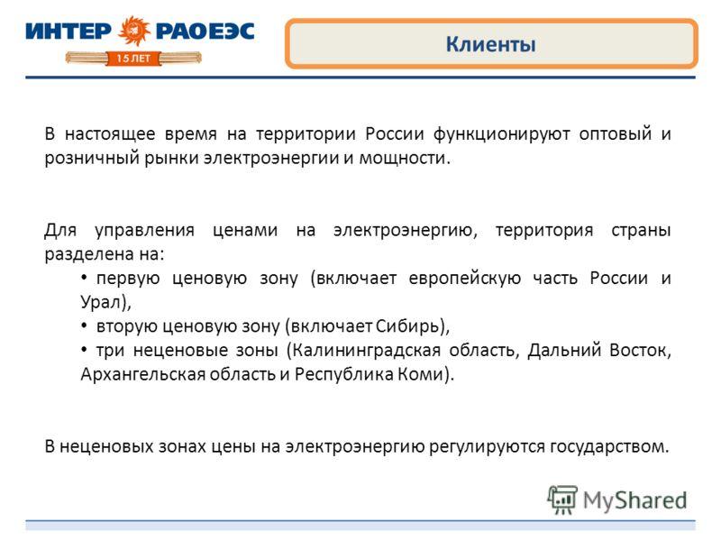 Клиенты В настоящее время на территории России функционируют оптовый и розничный рынки электроэнергии и мощности. Для управления ценами на электроэнергию, территория страны разделена на: первую ценовую зону (включает европейскую часть России и Урал),