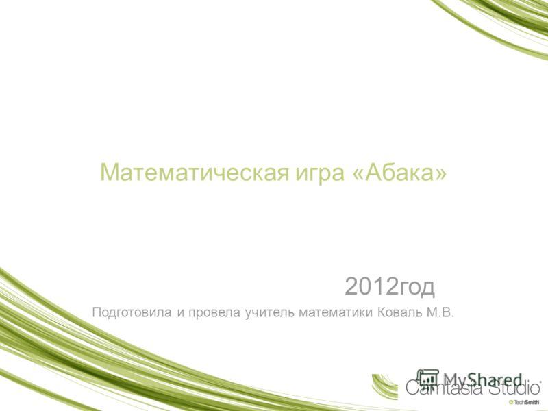 Математическая игра «Абака» 2012год Подготовила и провела учитель математики Коваль М.В.