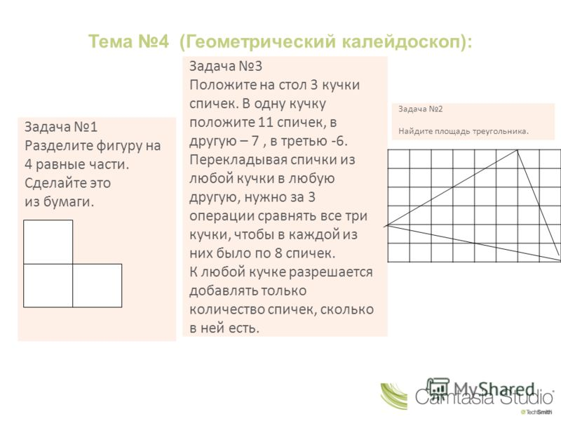 Тема 4 (Геометрический калейдоскоп): Задача 1 Разделите фигуру на 4 равные части. Сделайте это из бумаги. Задача 3 Положите на стол 3 кучки спичек. В одну кучку положите 11 спичек, в другую – 7, в третью -6. Перекладывая спички из любой кучки в любую