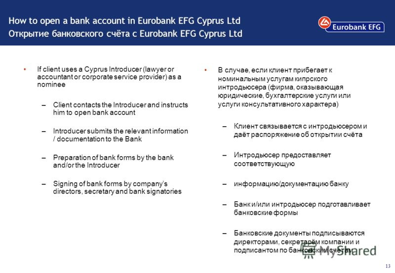 13 If client uses a Cyprus Introducer (lawyer or accountant or corporate service provider) as a nominee –Client contacts the Introducer and instructs him to open bank account –Introducer submits the relevant information / documentation to the Bank –P