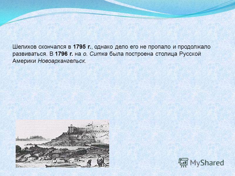 Шелихов скончался в 1795 г., однако дело его не пропало и продолжало развиваться. В 1796 г. на о. Ситка была построена столица Русской Америки Новоархангельск.