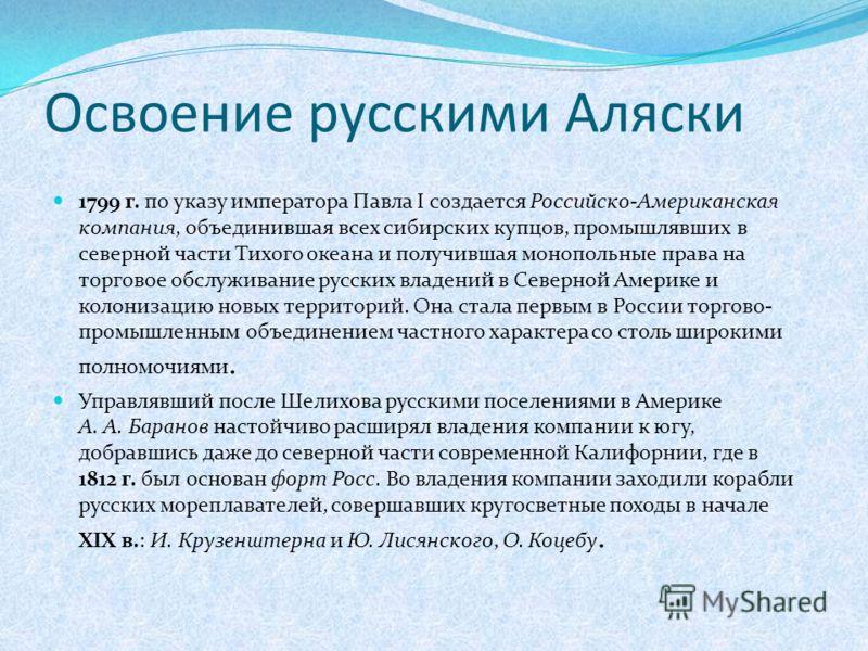 Освоение русскими Аляски 1799 г. по указу императора Павла I создается Российско-Американская компания, объединившая всех сибирских купцов, промышлявших в северной части Тихого океана и получившая монопольные права на торговое обслуживание русских вл