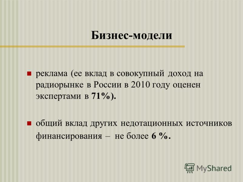 Бизнес-модели реклама (ее вклад в совокупный доход на радиорынке в России в 2010 году оценен экспертами в 71%). общий вклад других недотационных источников финансирования – не более 6 %.
