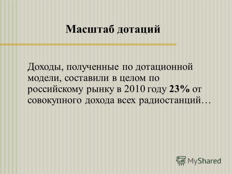 Доходы, полученные по дотационной модели, составили в целом по российскому рынку в 2010 году 23% от совокупного дохода всех радиостанций… Масштаб дотаций