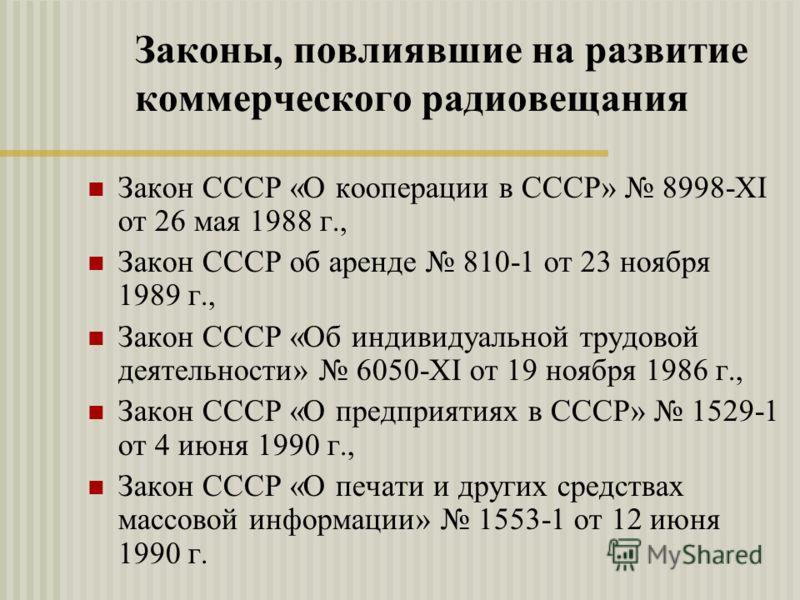 Законы, повлиявшие на развитие коммерческого радиовещания Закон СССР «О кооперации в СССР» 8998-XI от 26 мая 1988 г., Закон СССР об аренде 810-1 от 23 ноября 1989 г., Закон СССР «Об индивидуальной трудовой деятельности» 6050-XI от 19 ноября 1986 г.,