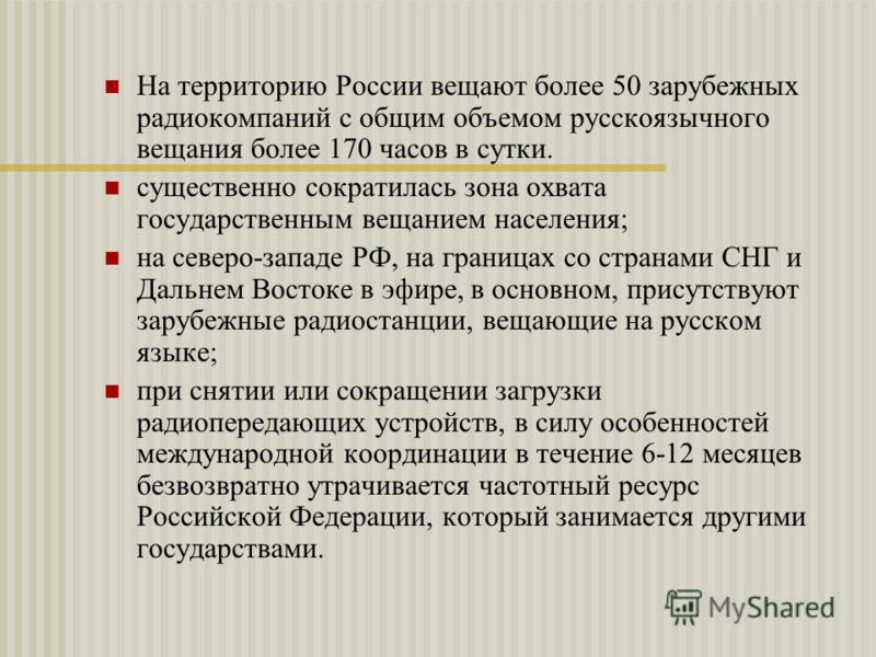 На территорию России вещают более 50 зарубежных радиокомпаний с общим объемом русскоязычного вещания более 170 часов в сутки. существенно сократилась зона охвата государственным вещанием населения; на северо-западе РФ, на границах со странами СНГ и Д