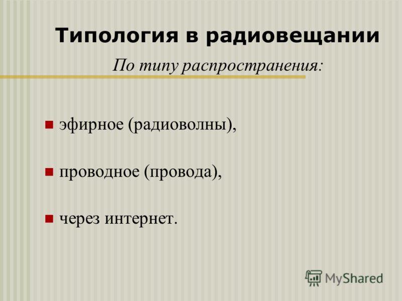 По типу распространения: эфирное (радиоволны), проводное (провода), через интернет. Типология в радиовещании