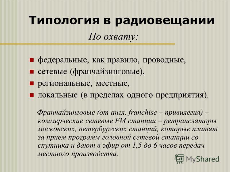По охвату: федеральные, как правило, проводные, сетевые (франчайзинговые), региональные, местные, локальные (в пределах одного предприятия). Франчайзинговые (от англ. franchise – привилегия) – коммерческие сетевые FM станции – ретрансляторы московски