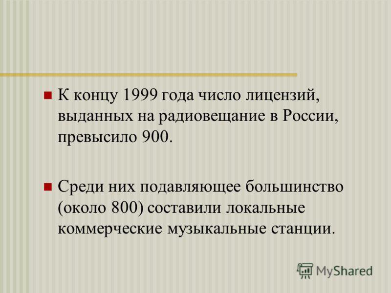 К концу 1999 года число лицензий, выданных на радиовещание в России, превысило 900. Среди них подавляющее большинство (около 800) составили локальные коммерческие музыкальные станции.