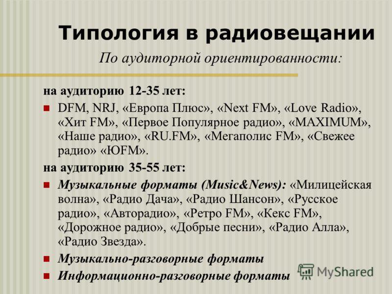 на аудиторию 12-35 лет: DFM, NRJ, «Европа Плюс», «Next FM», «Love Radio», «Хит FM», «Первое Популярное радио», «MAXIMUM», «Наше радио», «RU.FM», «Мегаполис FM», «Свежее радио» «ЮFM». на аудиторию 35-55 лет: Музыкальные форматы (Music&News): «Милицейс