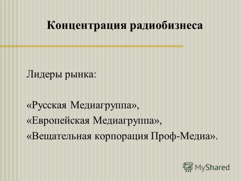 Концентрация радиобизнеса Лидеры рынка: «Русская Медиагруппа», «Европейская Медиагруппа», «Вещательная корпорация Проф-Медиа».