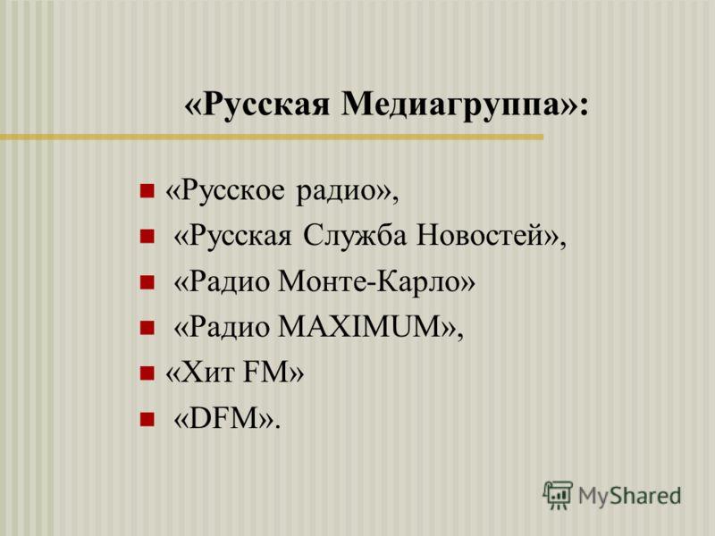 «Русская Медиагруппа»: «Русское радио», «Русская Служба Новостей», «Радио Монте-Карло» «Радио MAXIMUM», «Хит FM» «DFM».
