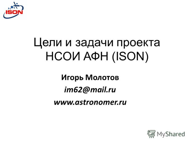 Цели и задачи проекта НСОИ АФН (ISON) Игорь Молотов im62@mail.ru www.astronomer.ru