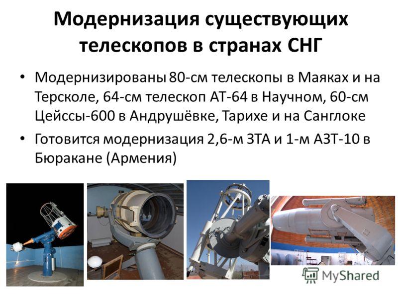 Модернизация существующих телескопов в странах СНГ Модернизированы 80-см телескопы в Маяках и на Терсколе, 64-см телескоп АТ-64 в Научном, 60-см Цейссы-600 в Андрушёвке, Тарихе и на Санглоке Готовится модернизация 2,6-м ЗТА и 1-м АЗТ-10 в Бюракане (А