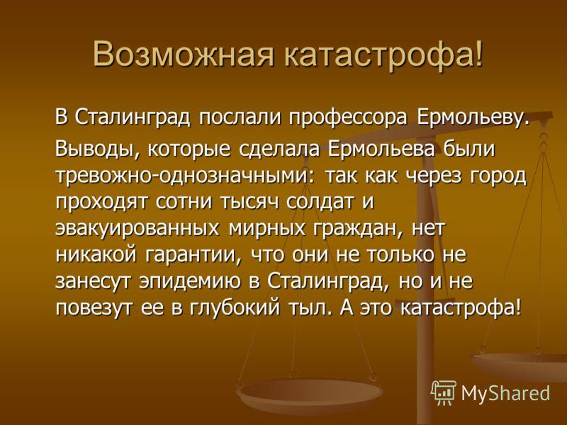 Возможная катастрофа! Возможная катастрофа! В Сталинград послали профессора Ермольеву. Выводы, которые сделала Ермольева были тревожно-однозначными: так как через город проходят сотни тысяч солдат и эвакуированных мирных граждан, нет никакой гарантии