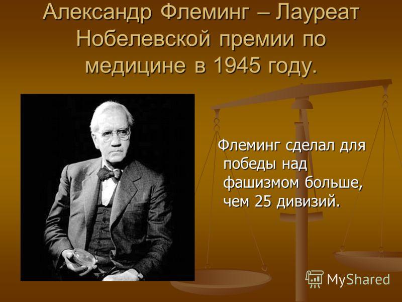 Александр Флеминг – Лауреат Нобелевской премии по медицине в 1945 году. Флеминг сделал для победы над фашизмом больше, чем 25 дивизий.