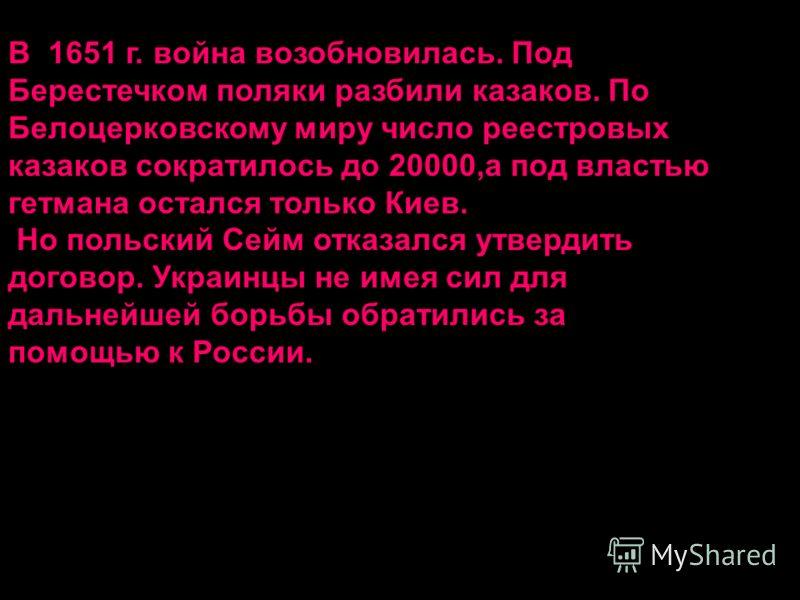 В 1651 г. война возобновилась. Под Берестечком поляки разбили казаков. По Белоцерковскому миру число реестровых казаков сократилось до 20000,а под властью гетмана остался только Киев. Но польский Сейм отказался утвердить договор. Украинцы не имея сил