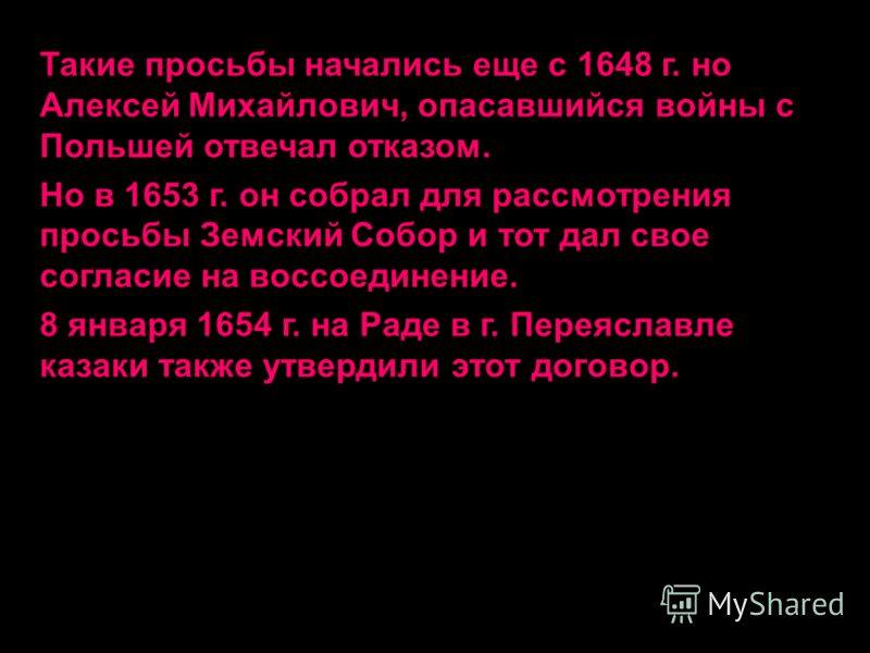 Такие просьбы начались еще с 1648 г. но Алексей Михайлович, опасавшийся войны с Польшей отвечал отказом. Но в 1653 г. он собрал для рассмотрения просьбы Земский Собор и тот дал свое согласие на воссоединение. 8 января 1654 г. на Раде в г. Переяславле