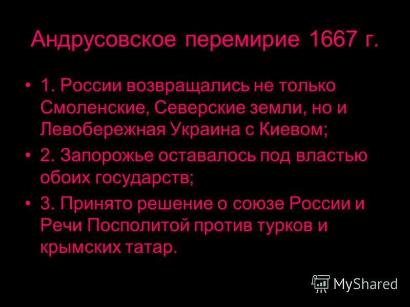 Андрусовское перемирие 1667 г. 1. России возвращались не только Смоленские, Северские земли, но и Левобережная Украина с Киевом; 2. Запорожье оставалось под властью обоих государств; 3. Принято решение о союзе России и Речи Посполитой против турков и