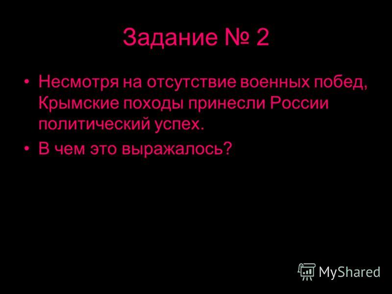 Задание 2 Несмотря на отсутствие военных побед, Крымские походы принесли России политический успех. В чем это выражалось?