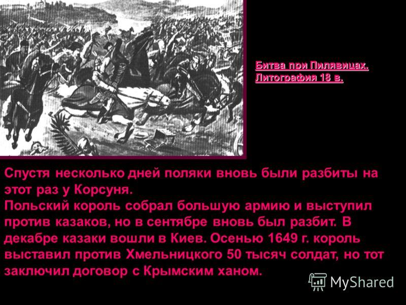Спустя несколько дней поляки вновь были разбиты на этот раз у Корсуня. Польский король собрал большую армию и выступил против казаков, но в сентябре вновь был разбит. В декабре казаки вошли в Киев. Осенью 1649 г. король выставил против Хмельницкого 5