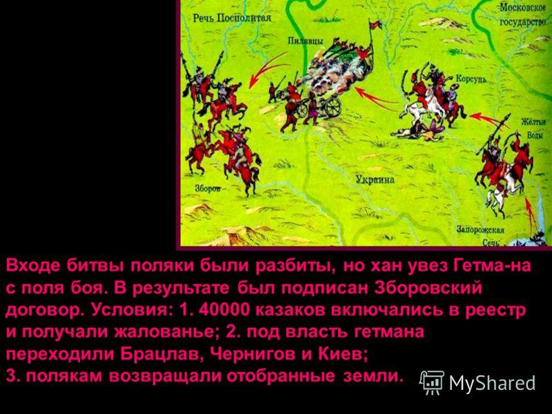 Входе битвы поляки были разбиты, но хан увез Гетма-на с поля боя. В результате был подписан Зборовский договор. Условия: 1. 40000 казаков включались в реестр и получали жалованье; 2. под власть гетмана переходили Брацлав, Чернигов и Киев; 3. полякам