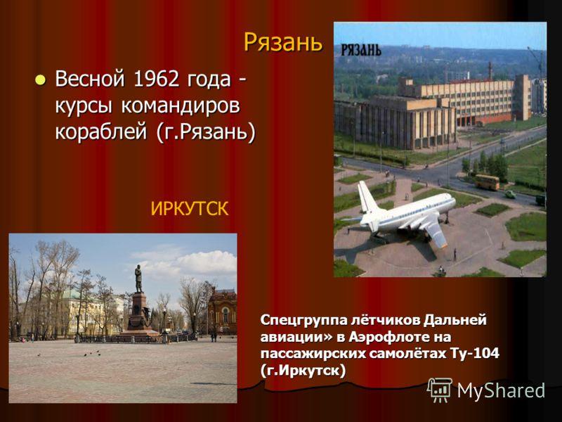 Рязань Весной 1962 года - курсы командиров кораблей (г.Рязань) Весной 1962 года - курсы командиров кораблей (г.Рязань) ИРКУТСК Спецгруппа лётчиков Дальней авиации» в Аэрофлоте на пассажирских самолётах Ту-104 (г.Иркутск)