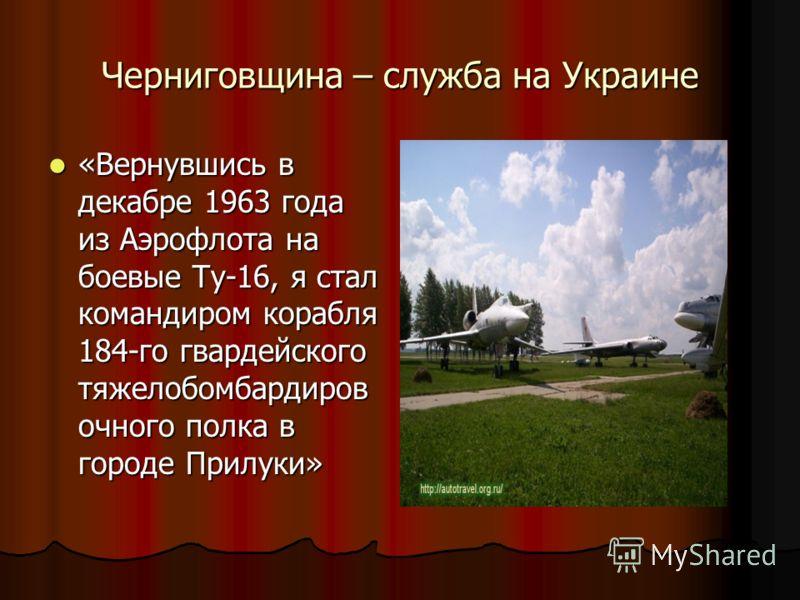 Черниговщина – служба на Украине «Вернувшись в декабре 1963 года из Аэрофлота на боевые Ту-16, я стал командиром корабля 184-го гвардейского тяжелобомбардиров очного полка в городе Прилуки»