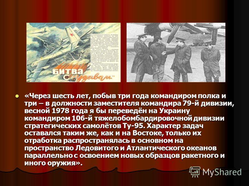 «Через шесть лет, побыв три года командиром полка и три – в должности заместителя командира 79-й дивизии, весной 1978 года я бы переведён на Украину командиром 106-й тяжелобомбардировочной дивизии стратегических самолётов Ту-95. Характер задач остава