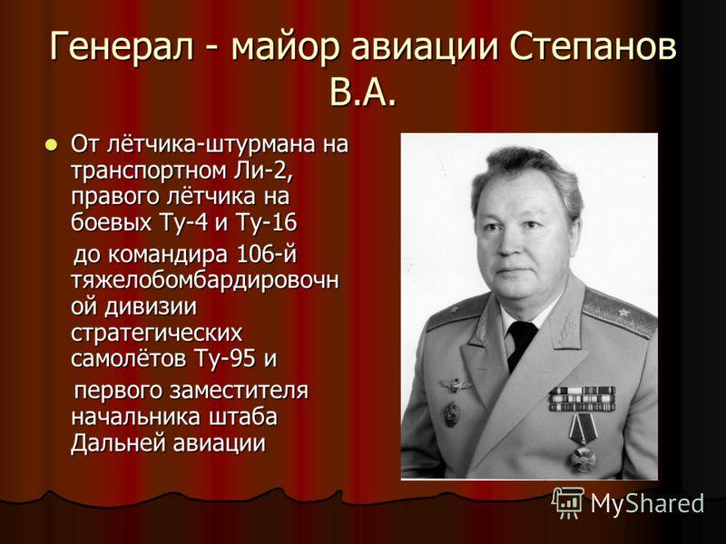 Генерал - майор авиации Степанов В.А. От лётчика-штурмана на транспортном Ли-2, правого лётчика на боевых Ту-4 и Ту-16 От лётчика-штурмана на транспортном Ли-2, правого лётчика на боевых Ту-4 и Ту-16 до командира 106-й тяжелобомбардировочн ой дивизии