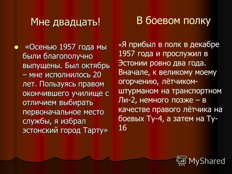 Мне двадцать! «Осенью 1957 года мы были благополучно выпущены. Был октябрь – мне исполнилось 20 лет. Пользуясь правом окончившего училище с отличием выбирать первоначальное место службы, я избрал эстонский город Тарту» «Осенью 1957 года мы были благо