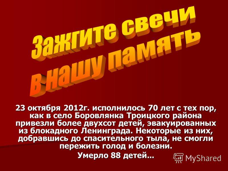 23 октября 2012г. исполнилось 70 лет с тех пор, как в село Боровлянка Троицкого района привезли более двухсот детей, эвакуированных из блокадного Ленинграда. Некоторые из них, добравшись до спасительного тыла, не смогли пережить голод и болезни. Умер