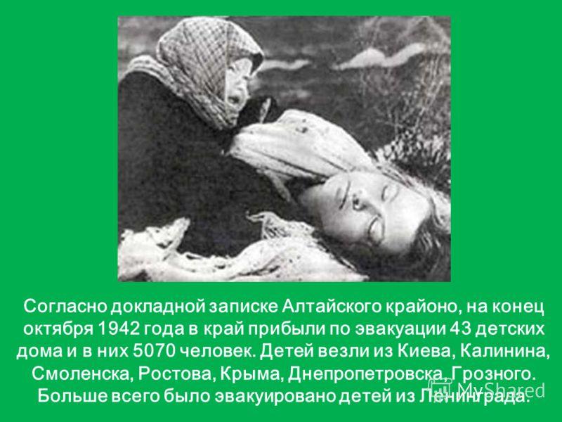 Согласно докладной записке Алтайского крайоно, на конец октября 1942 года в край прибыли по эвакуации 43 детских дома и в них 5070 человек. Детей везли из Киева, Калинина, Смоленска, Ростова, Крыма, Днепропетровска, Грозного. Больше всего было эвакуи